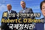 [이춘근의 국제정치 110회] ① 美 미국의 신임 국가안보보좌관 Robert C. O'Brien의 국제정치관